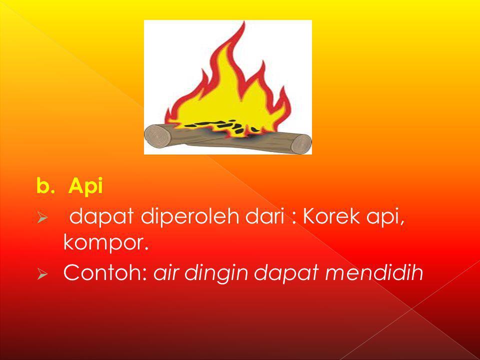 b. Api  dapat diperoleh dari : Korek api, kompor.  Contoh: air dingin dapat mendidih