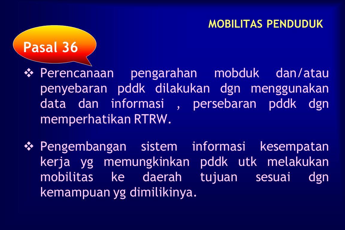 MOBILITAS PENDUDUK Pasal 34   Kebijakan mobduk dilaksanakan dgn menghormati hak pddk untuk bebas bergerak, berpindah, dan bertempat tinggal dlm wila