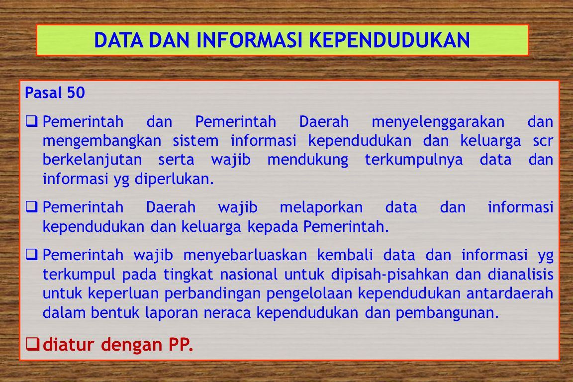 DATA DAN INFORMASI KEPENDUDUKAN Pasal 49  Pemerintah dan Pemerintah Daerah wajib mengumpulkan, mengolah, dan menyajikan data dan informasi mengenai k