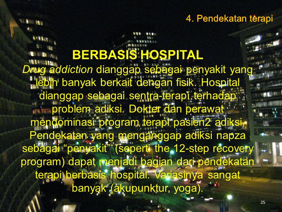 BERBASIS HOSPITAL Drug addiction dianggap sebagai penyakit yang lebih banyak berkait dengan fisik. Hospital dianggap sebagai sentra-terapi terhadap pr