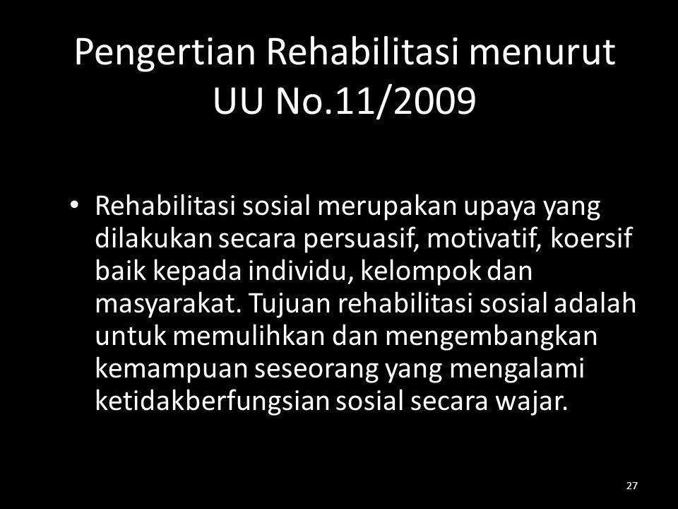 27 Pengertian Rehabilitasi menurut UU No.11/2009 Rehabilitasi sosial merupakan upaya yang dilakukan secara persuasif, motivatif, koersif baik kepada i