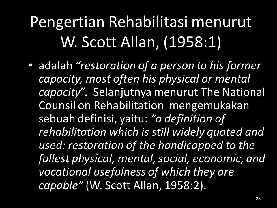 """28 Pengertian Rehabilitasi menurut W. Scott Allan, (1958:1) adalah """"restoration of a person to his former capacity, most often his physical or mental"""