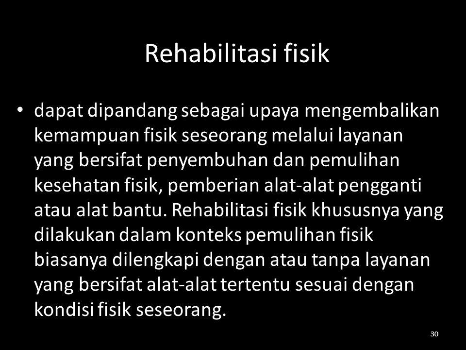 30 Rehabilitasi fisik dapat dipandang sebagai upaya mengembalikan kemampuan fisik seseorang melalui layanan yang bersifat penyembuhan dan pemulihan ke