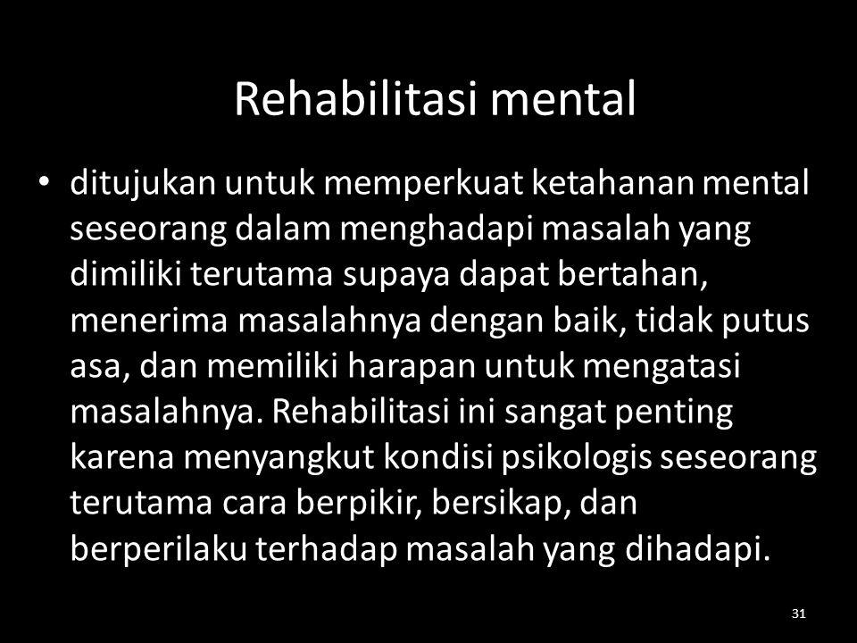 31 Rehabilitasi mental ditujukan untuk memperkuat ketahanan mental seseorang dalam menghadapi masalah yang dimiliki terutama supaya dapat bertahan, me