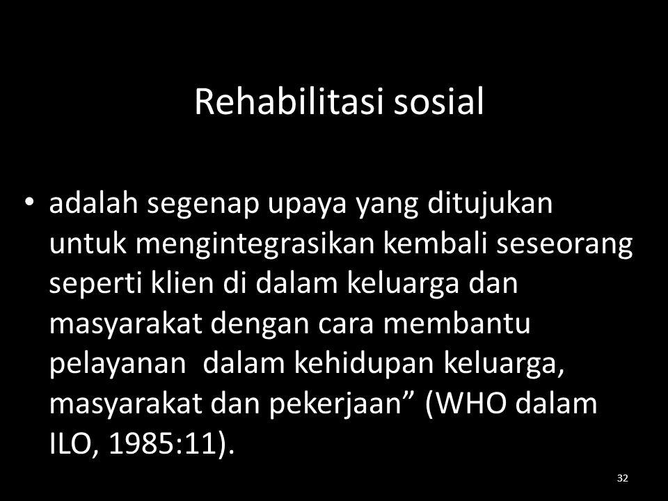 32 Rehabilitasi sosial adalah segenap upaya yang ditujukan untuk mengintegrasikan kembali seseorang seperti klien di dalam keluarga dan masyarakat den