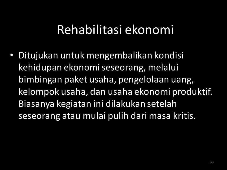 33 Rehabilitasi ekonomi Ditujukan untuk mengembalikan kondisi kehidupan ekonomi seseorang, melalui bimbingan paket usaha, pengelolaan uang, kelompok u