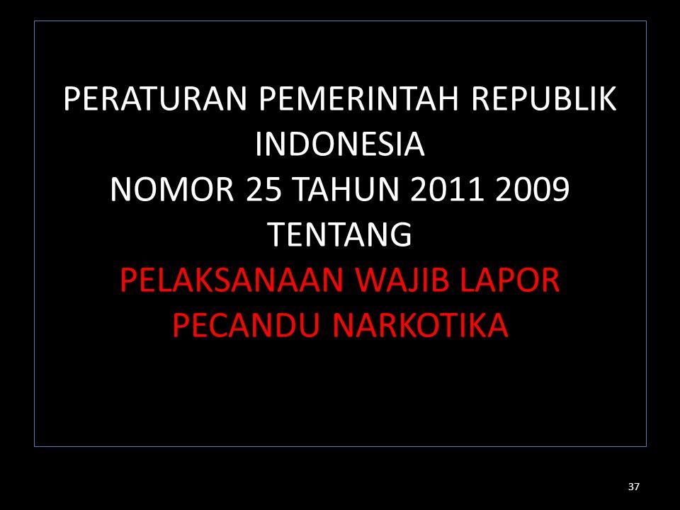 PERATURAN PEMERINTAH REPUBLIK INDONESIA NOMOR 25 TAHUN 2011 2009 TENTANG PELAKSANAAN WAJIB LAPOR PECANDU NARKOTIKA 37