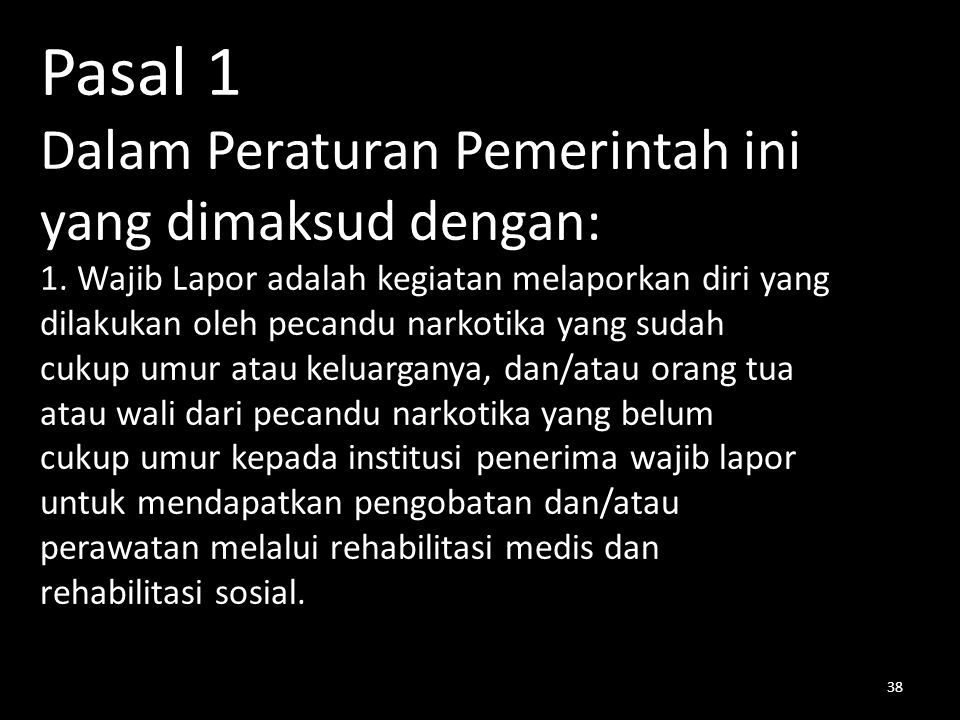 Pasal 1 Dalam Peraturan Pemerintah ini yang dimaksud dengan: 1. Wajib Lapor adalah kegiatan melaporkan diri yang dilakukan oleh pecandu narkotika yang