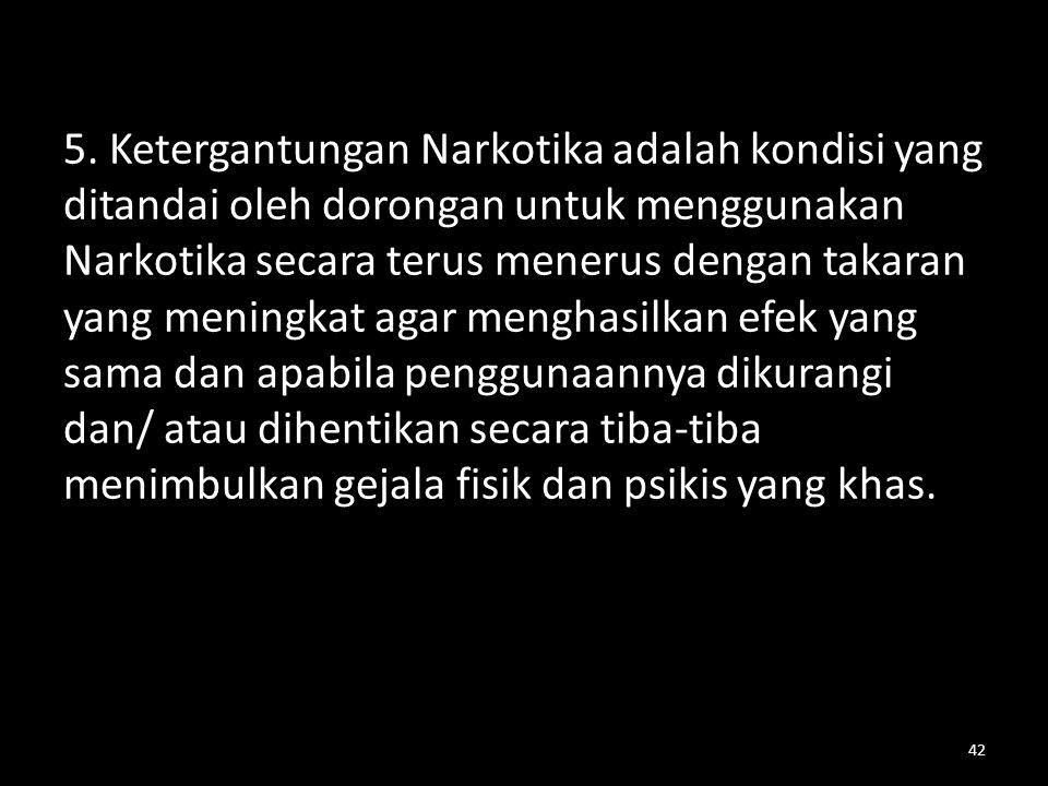 5. Ketergantungan Narkotika adalah kondisi yang ditandai oleh dorongan untuk menggunakan Narkotika secara terus menerus dengan takaran yang meningkat