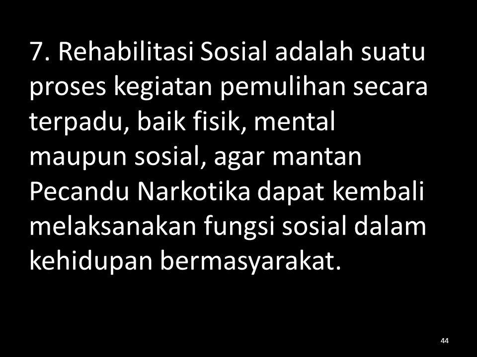 7. Rehabilitasi Sosial adalah suatu proses kegiatan pemulihan secara terpadu, baik fisik, mental maupun sosial, agar mantan Pecandu Narkotika dapat ke