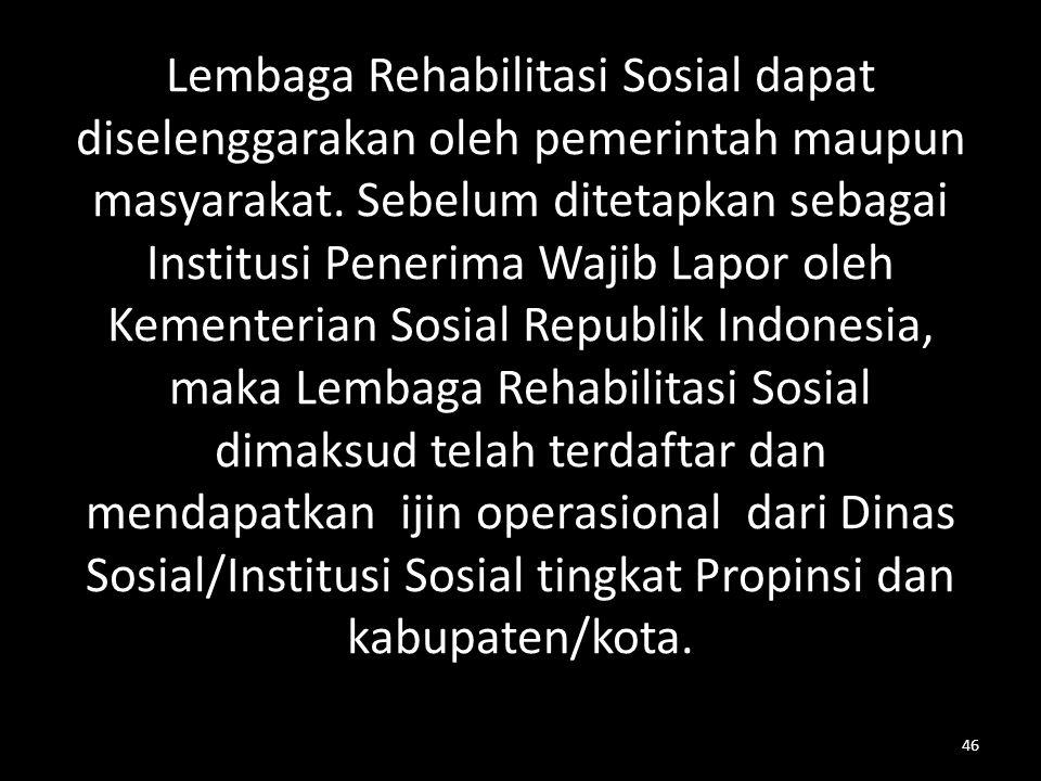 Lembaga Rehabilitasi Sosial dapat diselenggarakan oleh pemerintah maupun masyarakat. Sebelum ditetapkan sebagai Institusi Penerima Wajib Lapor oleh Ke