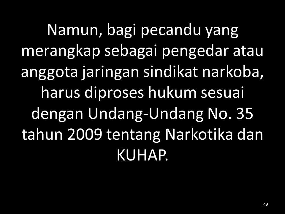 Namun, bagi pecandu yang merangkap sebagai pengedar atau anggota jaringan sindikat narkoba, harus diproses hukum sesuai dengan Undang-Undang No. 35 ta