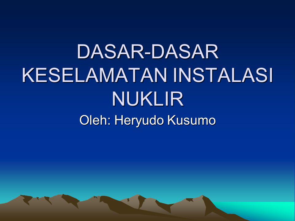 DASAR-DASAR KESELAMATAN INSTALASI NUKLIR Oleh: Heryudo Kusumo