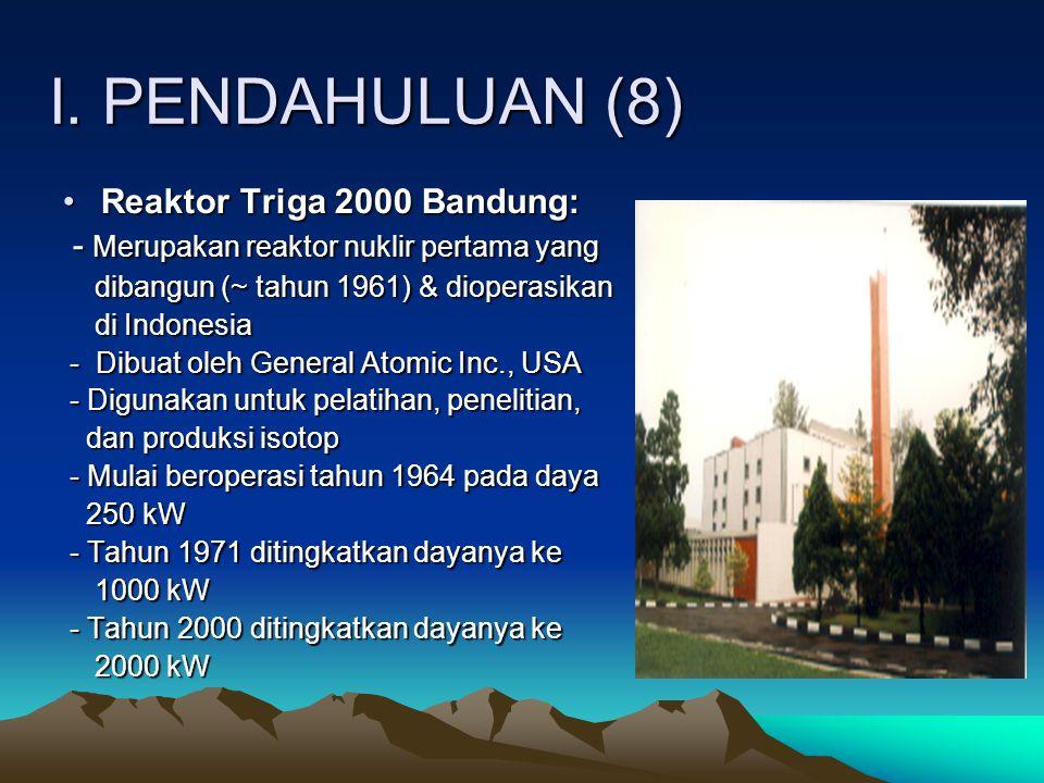 I. PENDAHULUAN (8) Reaktor Triga 2000 Bandung:Reaktor Triga 2000 Bandung: - Merupakan reaktor nuklir pertama yang - Merupakan reaktor nuklir pertama
