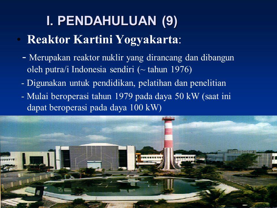 I. PENDAHULUAN (9) Reaktor Kartini Yogyakarta: - Merupakan reaktor nuklir yang dirancang dan dibangun oleh putra/i Indonesia sendiri (~ tahun 1976) -