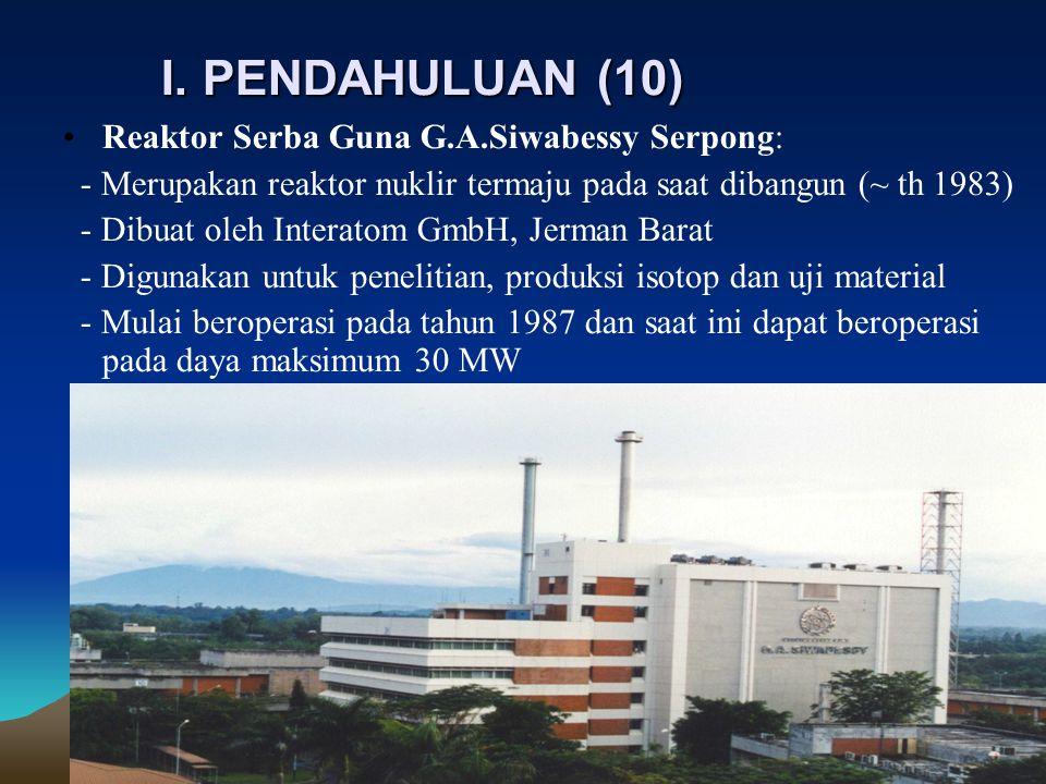 I. PENDAHULUAN (10) Reaktor Serba Guna G.A.Siwabessy Serpong: - Merupakan reaktor nuklir termaju pada saat dibangun (~ th 1983) - Dibuat oleh Interat