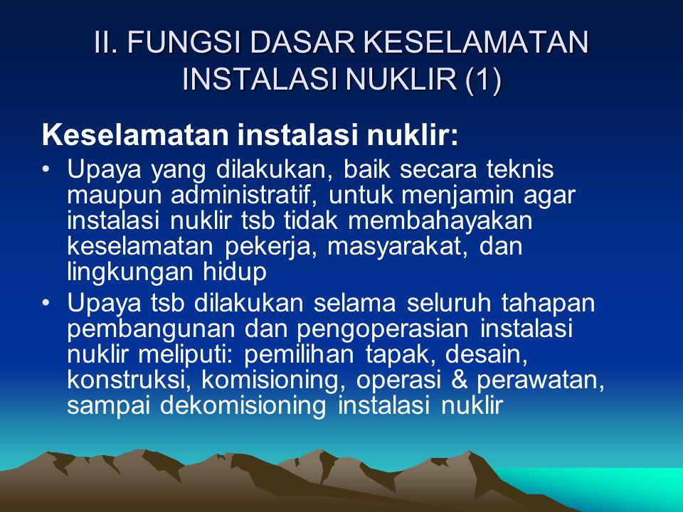 II. FUNGSI DASAR KESELAMATAN INSTALASI NUKLIR (1) Keselamatan instalasi nuklir: Upaya yang dilakukan, baik secara teknis maupun administratif, untuk m