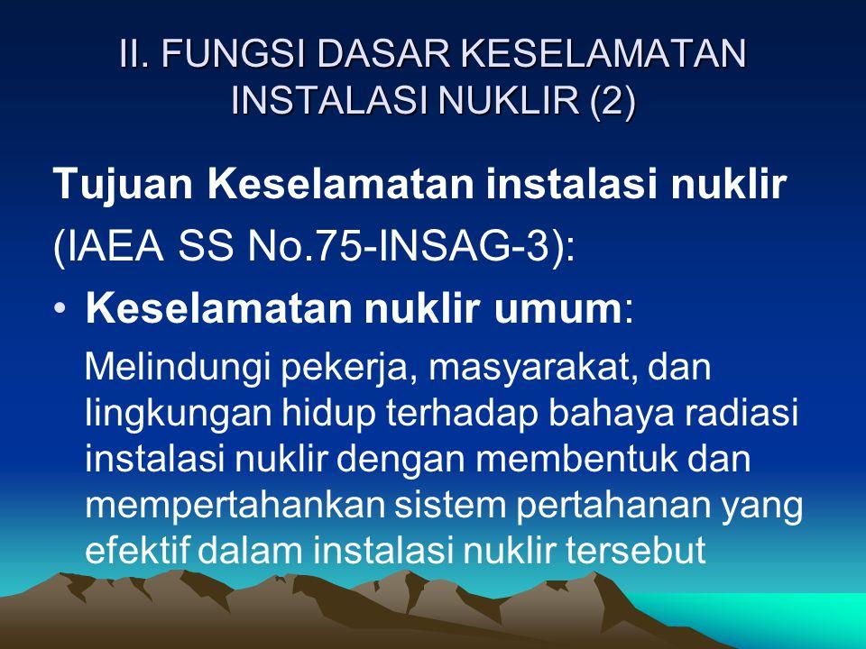 II. FUNGSI DASAR KESELAMATAN INSTALASI NUKLIR (2) Tujuan Keselamatan instalasi nuklir (IAEA SS No.75-INSAG-3): Keselamatan nuklir umum: Melindungi pek