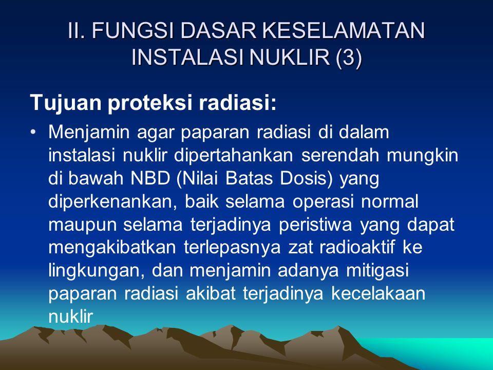 II. FUNGSI DASAR KESELAMATAN INSTALASI NUKLIR (3) Tujuan proteksi radiasi: Menjamin agar paparan radiasi di dalam instalasi nuklir dipertahankan seren