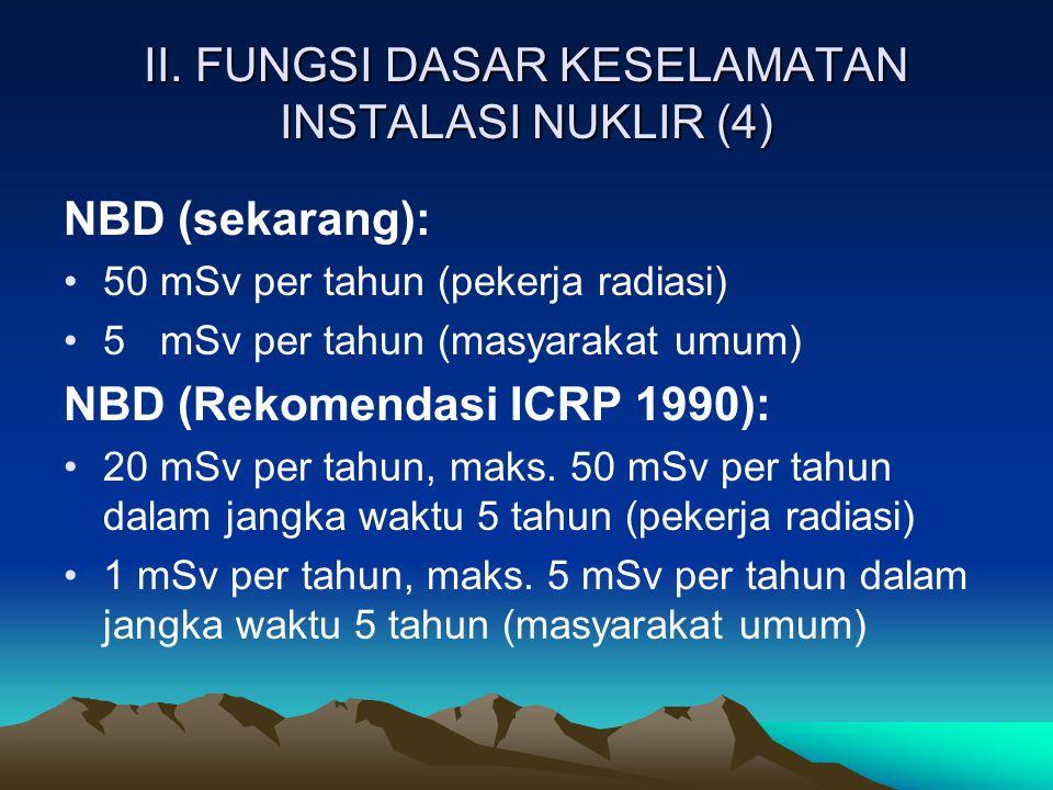 II. FUNGSI DASAR KESELAMATAN INSTALASI NUKLIR (4) NBD (sekarang): 50 mSv per tahun (pekerja radiasi) 5 mSv per tahun (masyarakat umum) NBD (Rekomendas