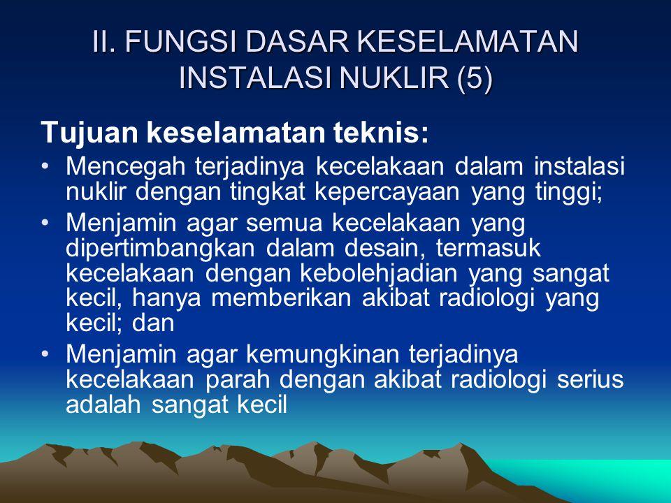 II. FUNGSI DASAR KESELAMATAN INSTALASI NUKLIR (5) Tujuan keselamatan teknis: Mencegah terjadinya kecelakaan dalam instalasi nuklir dengan tingkat kepe