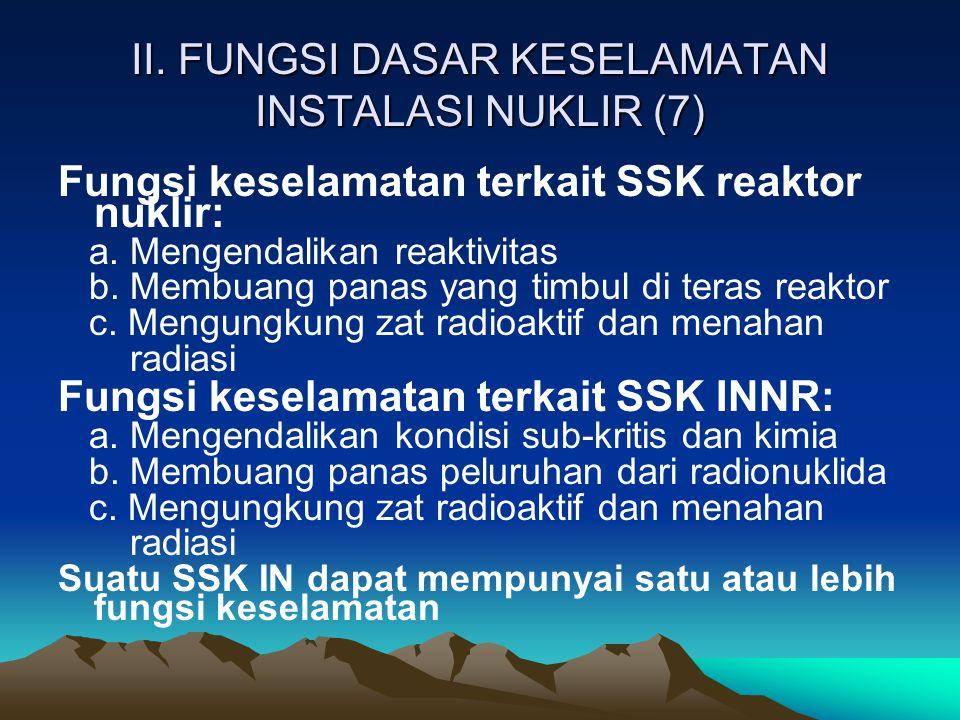 II. FUNGSI DASAR KESELAMATAN INSTALASI NUKLIR (7) Fungsi keselamatan terkait SSK reaktor nuklir: a. Mengendalikan reaktivitas b. Membuang panas yang t