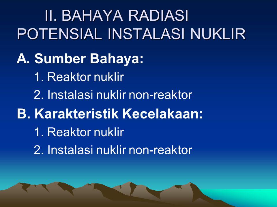 II. BAHAYA RADIASI POTENSIAL INSTALASI NUKLIR A. Sumber Bahaya: 1. Reaktor nuklir 2. Instalasi nuklir non-reaktor B. Karakteristik Kecelakaan: 1. Reak