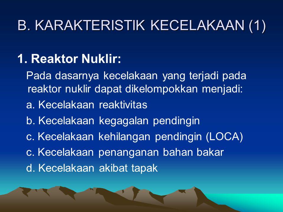 B. KARAKTERISTIK KECELAKAAN (1) 1. Reaktor Nuklir: Pada dasarnya kecelakaan yang terjadi pada reaktor nuklir dapat dikelompokkan menjadi: a. Kecelakaa