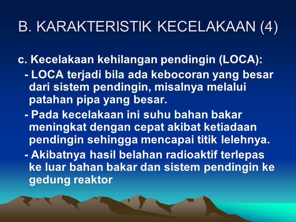 B. KARAKTERISTIK KECELAKAAN (4) c. Kecelakaan kehilangan pendingin (LOCA): - LOCA terjadi bila ada kebocoran yang besar dari sistem pendingin, misalny