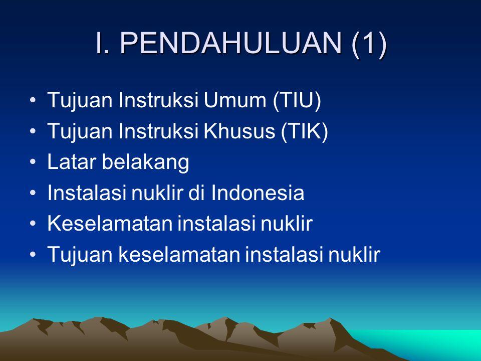 I. PENDAHULUAN (1) Tujuan Instruksi Umum (TIU) Tujuan Instruksi Khusus (TIK) Latar belakang Instalasi nuklir di Indonesia Keselamatan instalasi nuklir