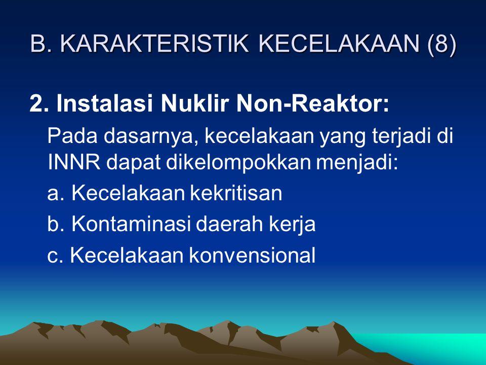 B. KARAKTERISTIK KECELAKAAN (8) 2. Instalasi Nuklir Non-Reaktor: Pada dasarnya, kecelakaan yang terjadi di INNR dapat dikelompokkan menjadi: a. Kecela
