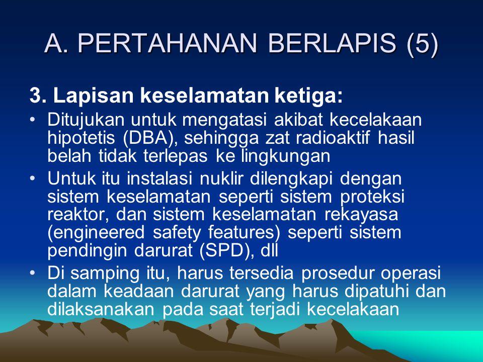 A. PERTAHANAN BERLAPIS (5) 3. Lapisan keselamatan ketiga: Ditujukan untuk mengatasi akibat kecelakaan hipotetis (DBA), sehingga zat radioaktif hasil b