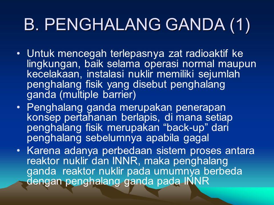 B. PENGHALANG GANDA (1) Untuk mencegah terlepasnya zat radioaktif ke lingkungan, baik selama operasi normal maupun kecelakaan, instalasi nuklir memili