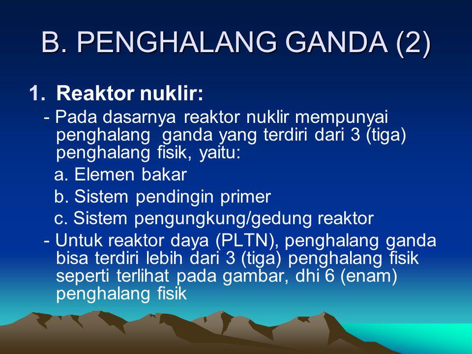 B. PENGHALANG GANDA (2) 1.Reaktor nuklir: - Pada dasarnya reaktor nuklir mempunyai penghalang ganda yang terdiri dari 3 (tiga) penghalang fisik, yaitu