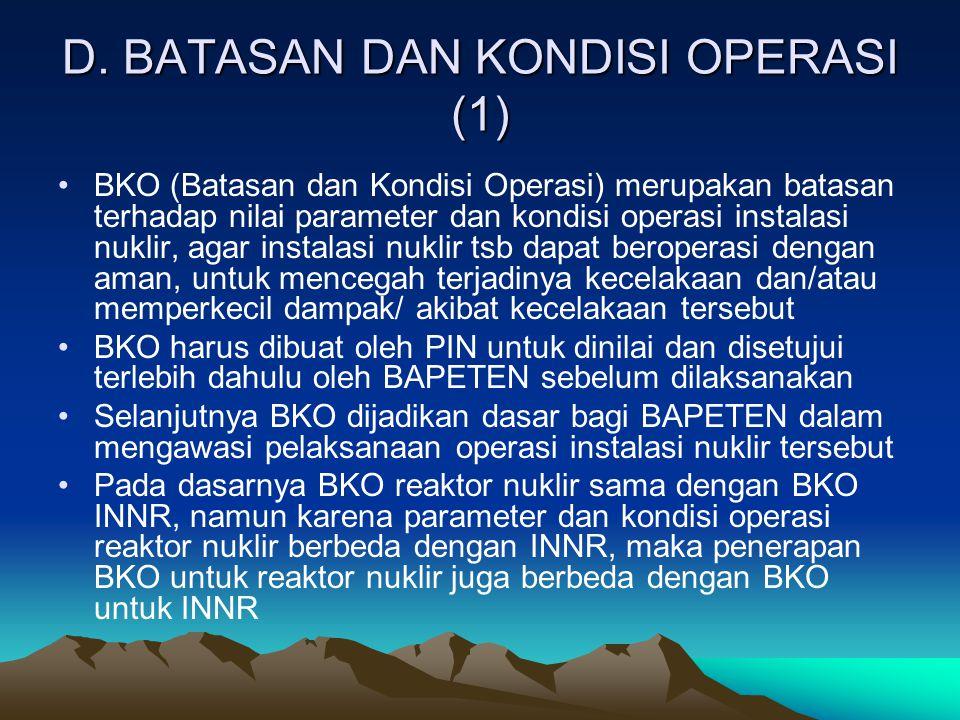 D. BATASAN DAN KONDISI OPERASI (1) BKO (Batasan dan Kondisi Operasi) merupakan batasan terhadap nilai parameter dan kondisi operasi instalasi nuklir,
