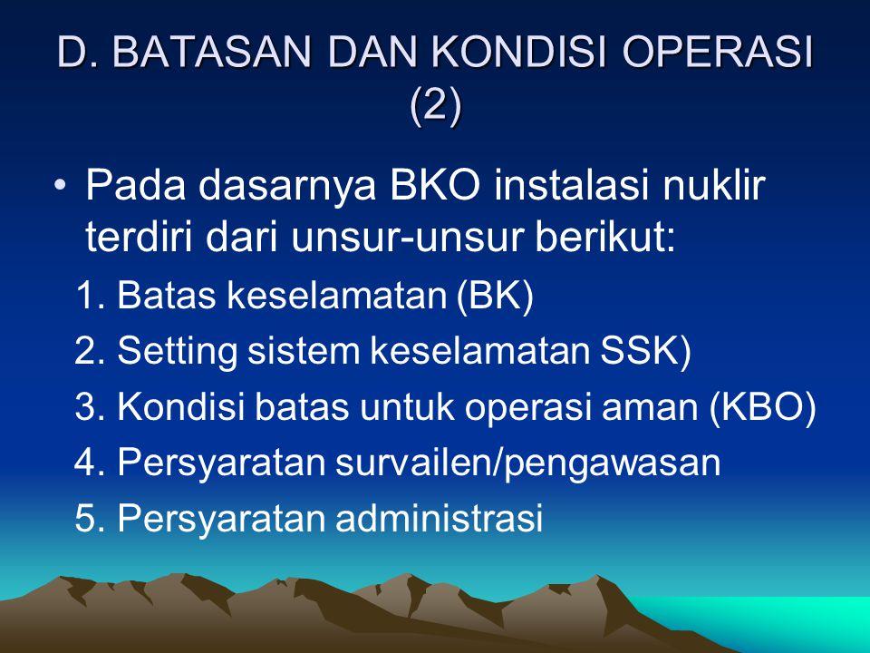 D. BATASAN DAN KONDISI OPERASI (2) Pada dasarnya BKO instalasi nuklir terdiri dari unsur-unsur berikut: 1. Batas keselamatan (BK) 2. Setting sistem ke