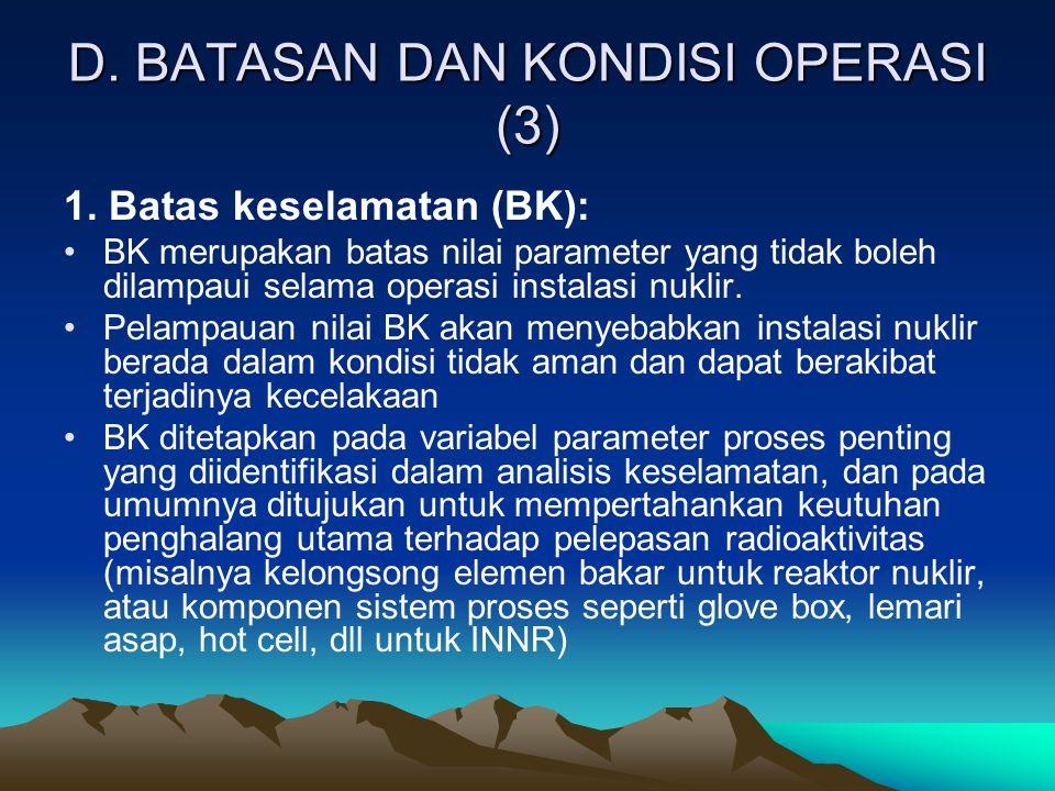 D. BATASAN DAN KONDISI OPERASI (3) 1. Batas keselamatan (BK): BK merupakan batas nilai parameter yang tidak boleh dilampaui selama operasi instalasi n