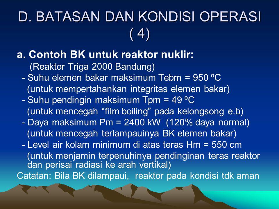D. BATASAN DAN KONDISI OPERASI ( 4) a. Contoh BK untuk reaktor nuklir: (Reaktor Triga 2000 Bandung) - Suhu elemen bakar maksimum Tebm = 950 ºC (untuk