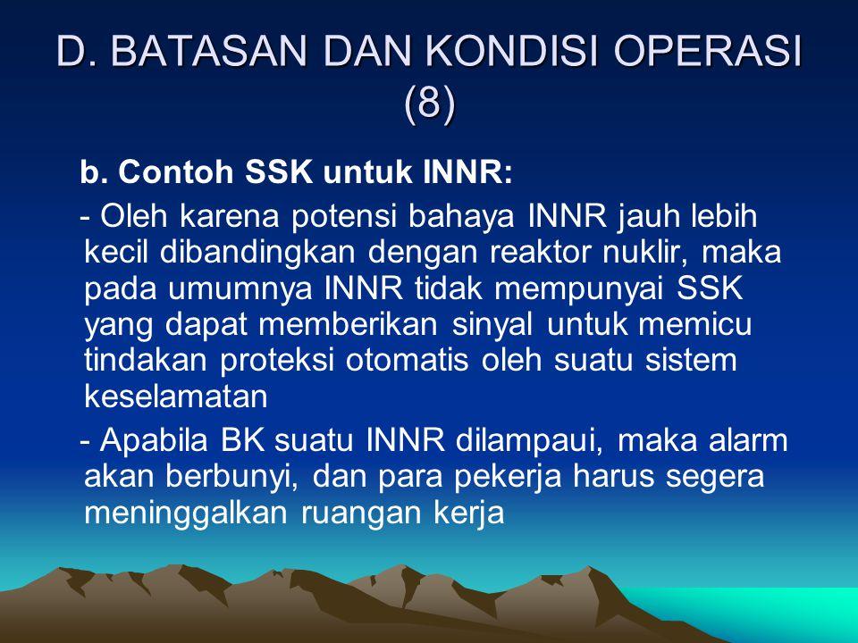 D. BATASAN DAN KONDISI OPERASI (8) b. Contoh SSK untuk INNR: - Oleh karena potensi bahaya INNR jauh lebih kecil dibandingkan dengan reaktor nuklir, ma