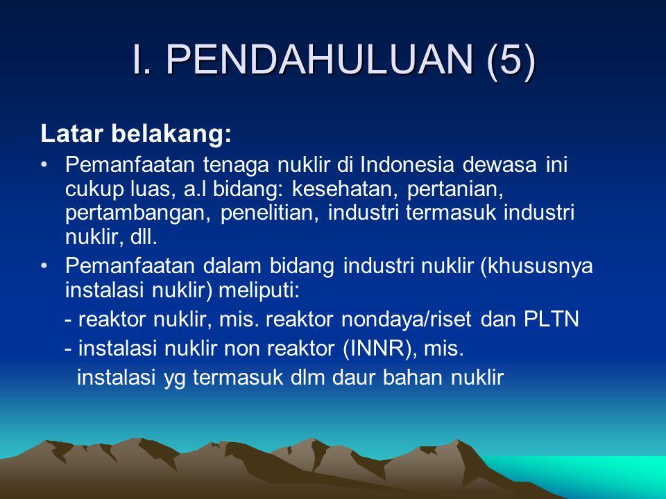 I. PENDAHULUAN (5) Latar belakang: Pemanfaatan tenaga nuklir di Indonesia dewasa ini cukup luas, a.l bidang: kesehatan, pertanian, pertambangan, penel