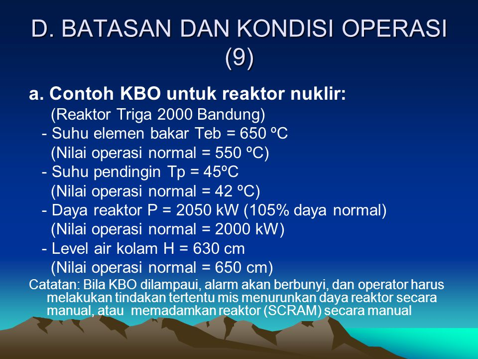 D. BATASAN DAN KONDISI OPERASI (9) a. Contoh KBO untuk reaktor nuklir: (Reaktor Triga 2000 Bandung) - Suhu elemen bakar Teb = 650 ºC (Nilai operasi no
