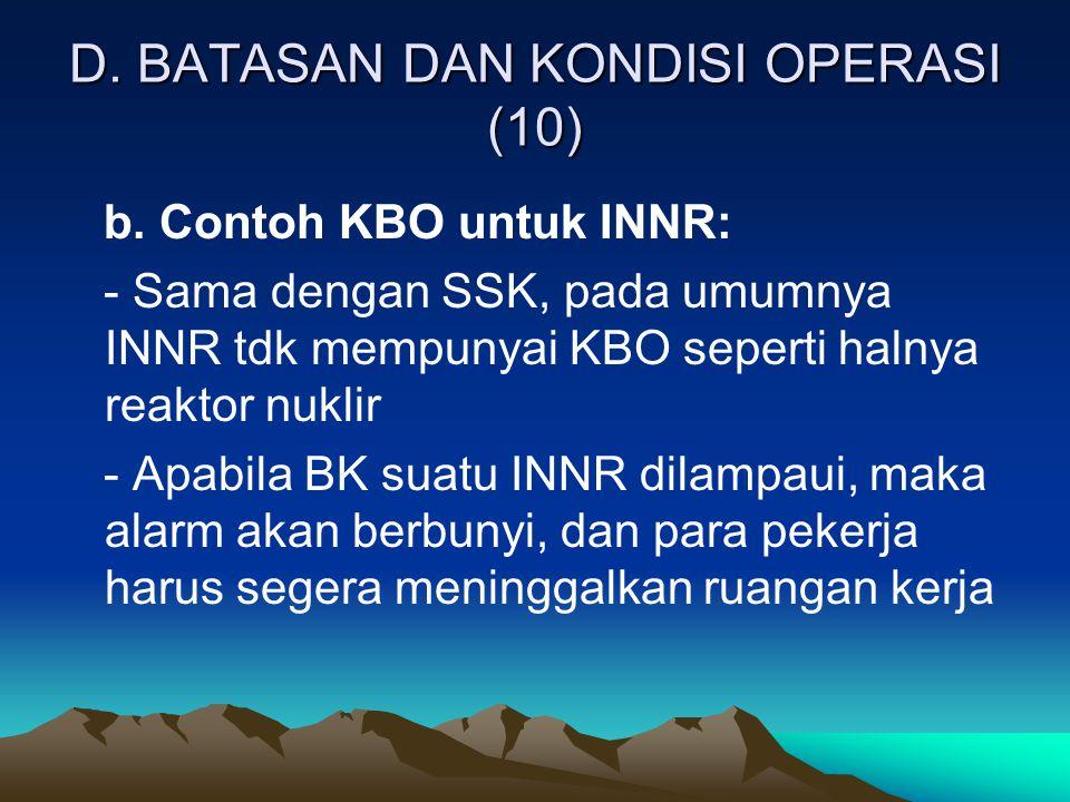 D. BATASAN DAN KONDISI OPERASI (10) b. Contoh KBO untuk INNR: - Sama dengan SSK, pada umumnya INNR tdk mempunyai KBO seperti halnya reaktor nuklir - A