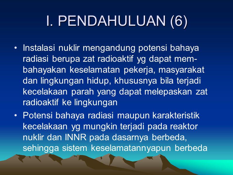I. PENDAHULUAN (6) Instalasi nuklir mengandung potensi bahaya radiasi berupa zat radioaktif yg dapat mem- bahayakan keselamatan pekerja, masyarakat da