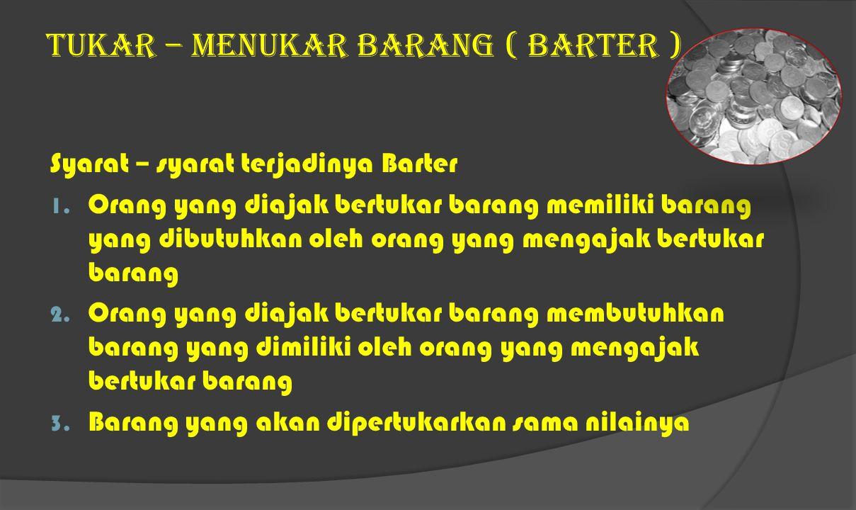 TUKAR – MENUKAR BARANG ( BARTER ) Syarat – syarat terjadinya Barter 1.