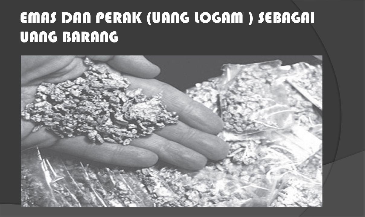 EMAS DAN PERAK (UANG LOGAM ) SEBAGAI UANG BARANG