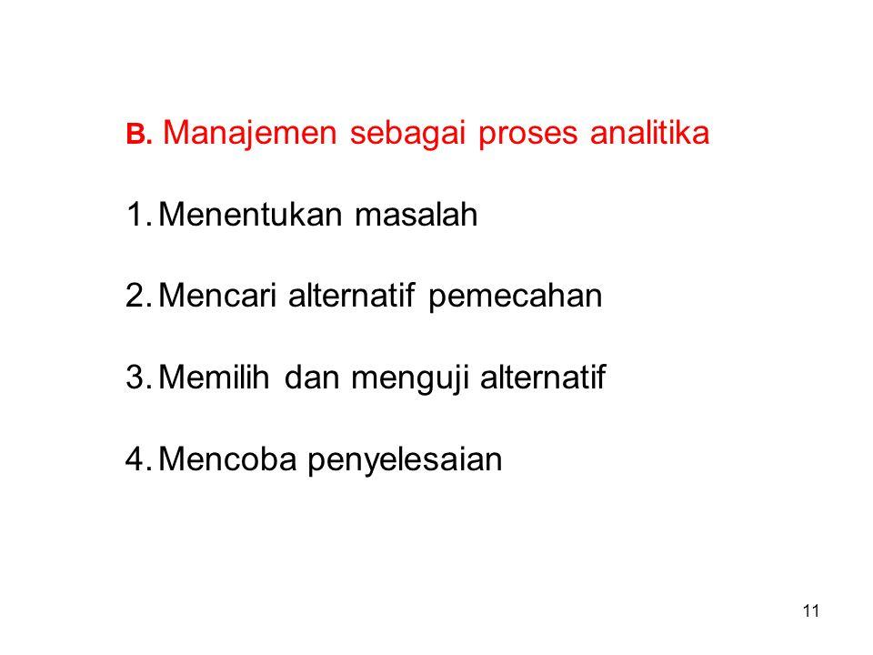 B. Manajemen sebagai proses analitika 1.Menentukan masalah 2.Mencari alternatif pemecahan 3.Memilih dan menguji alternatif 4.Mencoba penyelesaian 11