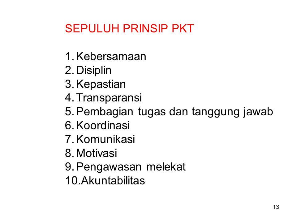 SEPULUH PRINSIP PKT 1.Kebersamaan 2.Disiplin 3.Kepastian 4.Transparansi 5.Pembagian tugas dan tanggung jawab 6.Koordinasi 7.Komunikasi 8.Motivasi 9.Pengawasan melekat 10.Akuntabilitas 13
