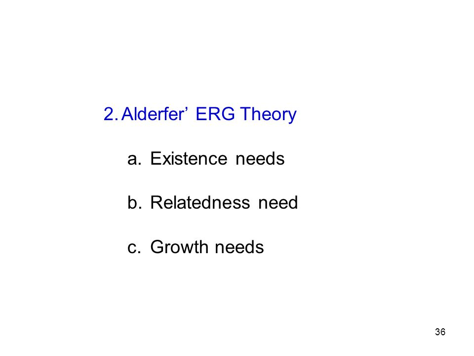 2.Alderfer' ERG Theory a. Existence needs b. Relatedness need c. Growth needs 36