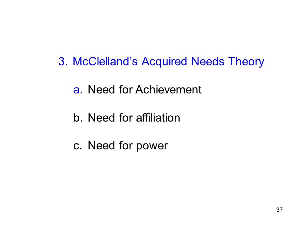 3. McClelland's Acquired Needs Theory a. Need for Achievement b. Need for affiliation c. Need for power 37