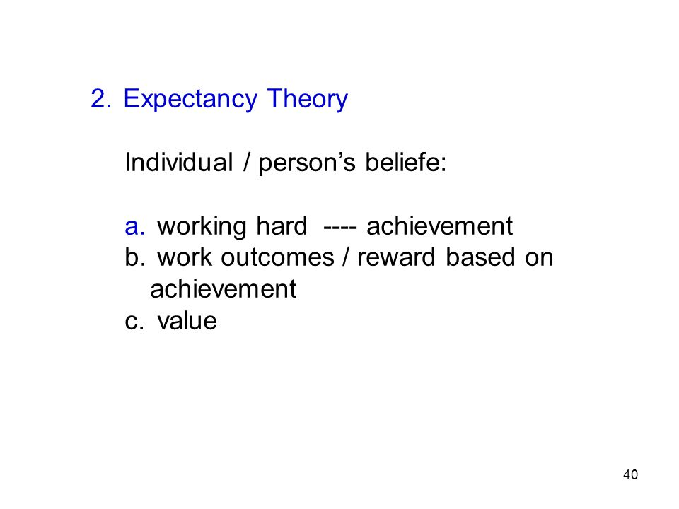 2. Expectancy Theory Individual / person's beliefe: a. working hard ---- achievement b. work outcomes / reward based on achievement c. value 40